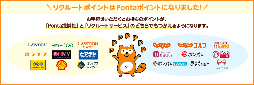 リクルートポイントはPontaポイントになりました! お手続きいただくとお持ちのポイントが、「Ponta提携社」と「リクルートサービス」のどちらでもつかえるようになります。